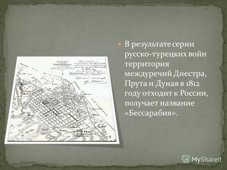 В результате серии русско-турецких войн территория междуречий Днестра, Прута и Дуная в 1812 году отходит к России, получает название «Бессарабия».