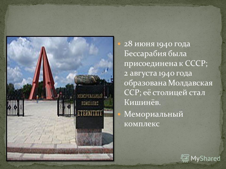 28 июня 1940 года Бессарабия была присоединена к СССР; 2 августа 1940 года образована Молдавская ССР; её столицей стал Кишинёв. Мемориальный комплекс
