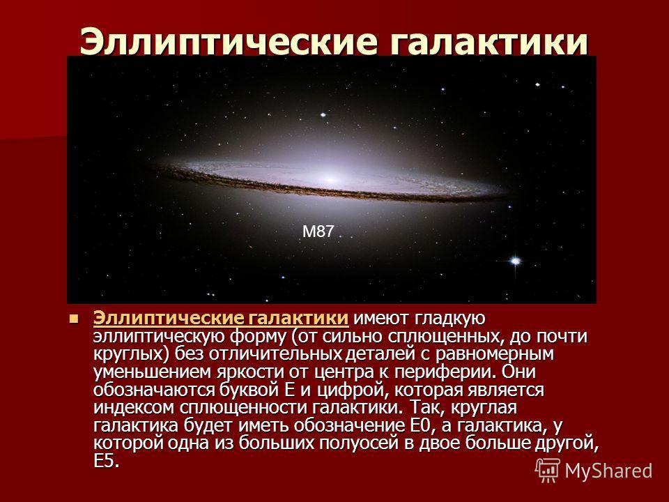 Эллиптические галактики Эллиптические галактики имеют гладкую эллиптическую форму (от сильно сплющенных, до почти круглых) без отличительных деталей с равномерным уменьшением яркости от центра к периферии. Они обозначаются буквой E и цифрой, которая
