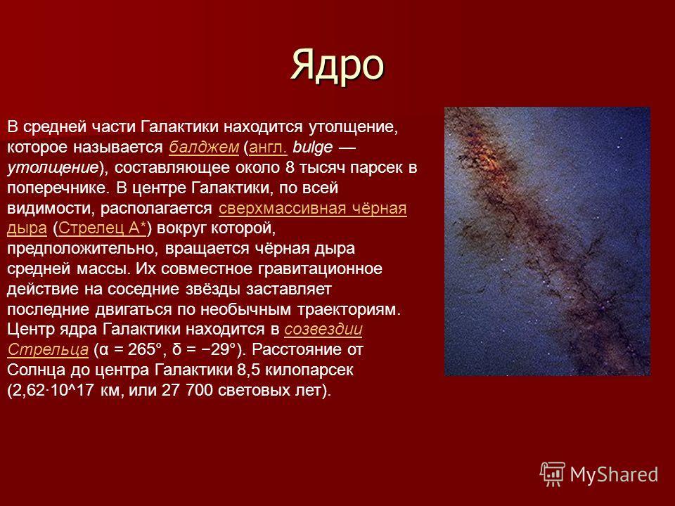 Ядро В средней части Галактики находится утолщение, которое называется балджем (англ. bulge утолщение), составляющее около 8 тысяч парсек в поперечнике. В центре Галактики, по всей видимости, располагается сверхмассивная чёрная дыра (Стрелец A*) вокр