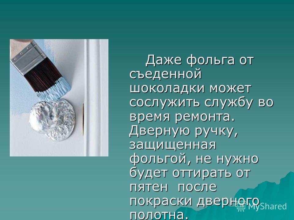 Даже фольга от съеденной шоколадки может сослужить службу во время ремонта. Дверную ручку, защищенная фольгой, не нужно будет оттирать от пятен после покраски дверного полотна. Даже фольга от съеденной шоколадки может сослужить службу во время ремонт
