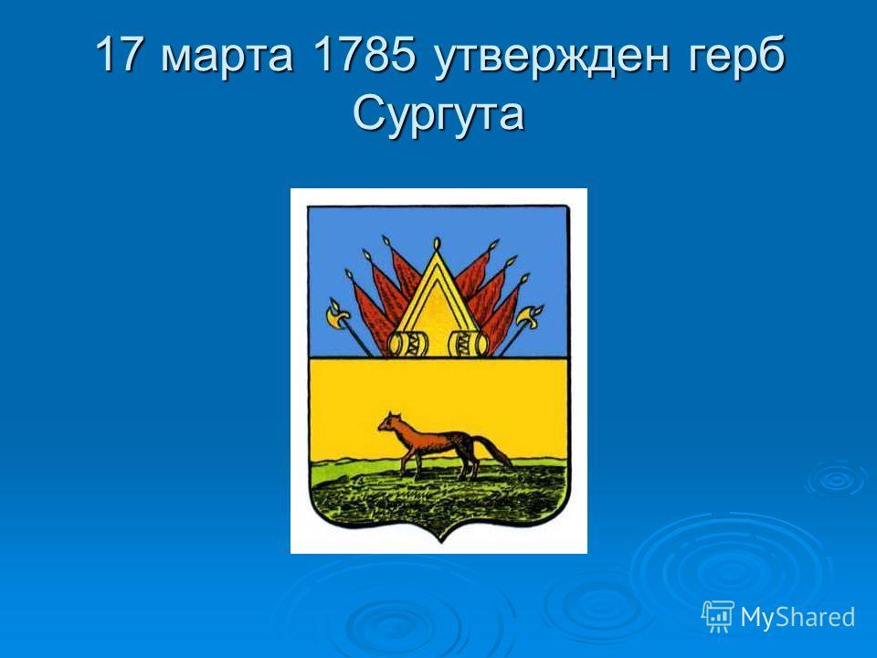 17 марта 1785 утвержден герб Сургута