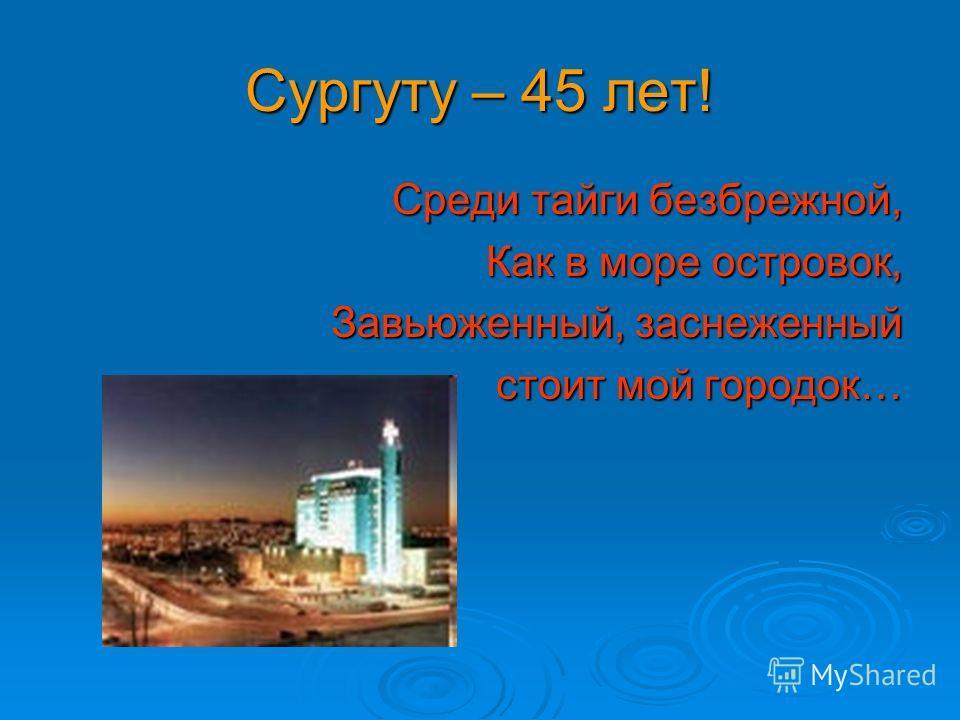 Сургуту – 45 лет! Среди тайги безбрежной, Как в море островок, Завьюженный, заснеженный стоит мой городок…