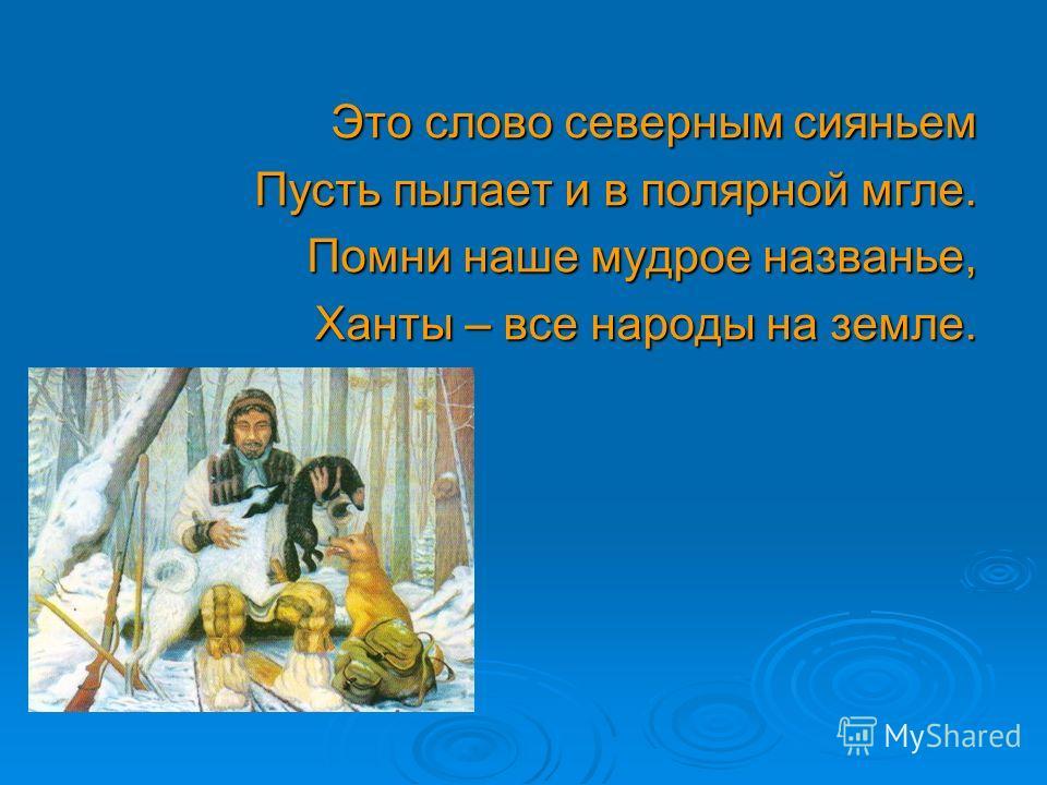 Это слово северным сияньем Пусть пылает и в полярной мгле. Помни наше мудрое названье, Ханты – все народы на земле.