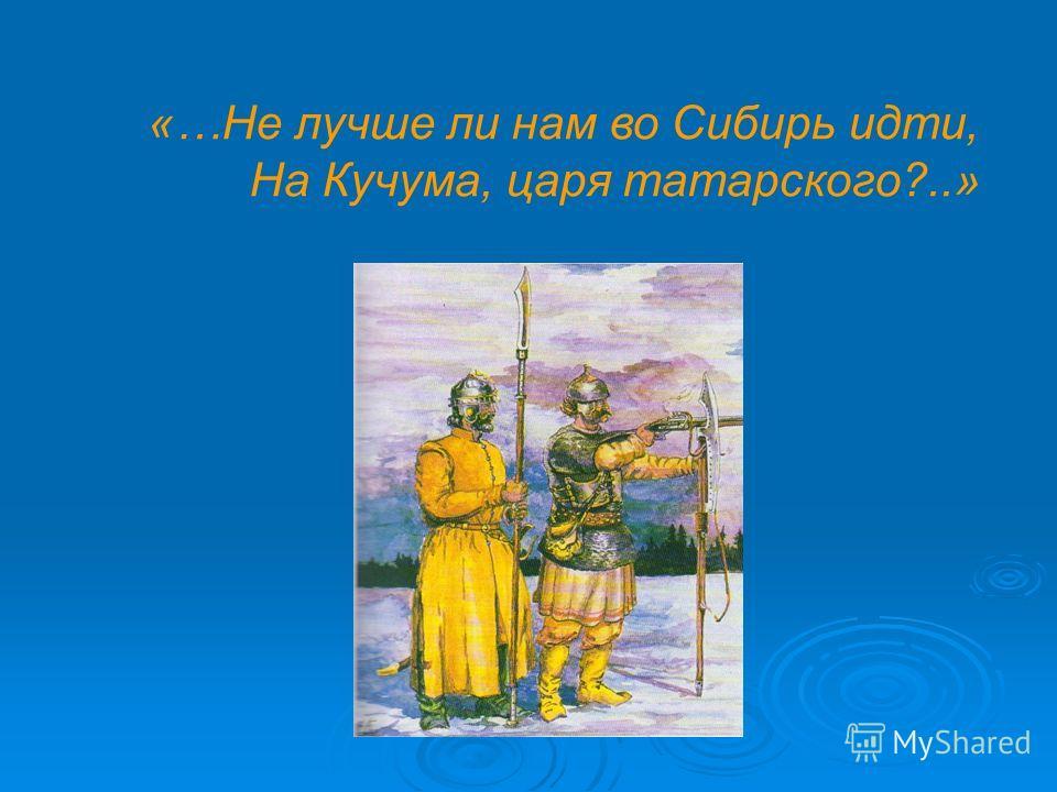 «…Не лучше ли нам во Сибирь идти, На Кучума, царя татарского?..»