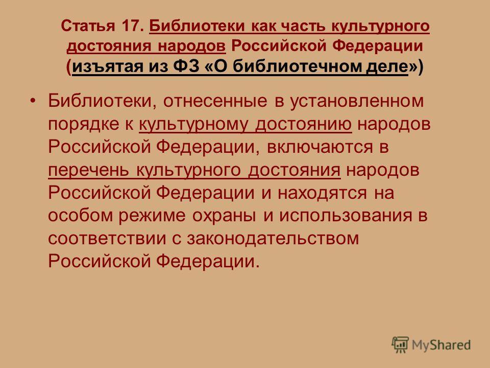 Статья 17. Библиотеки как часть культурного достояния народов Российской Федерации (изъятая из ФЗ «О библиотечном деле») Библиотеки, отнесенные в установленном порядке к культурному достоянию народов Российской Федерации, включаются в перечень культу