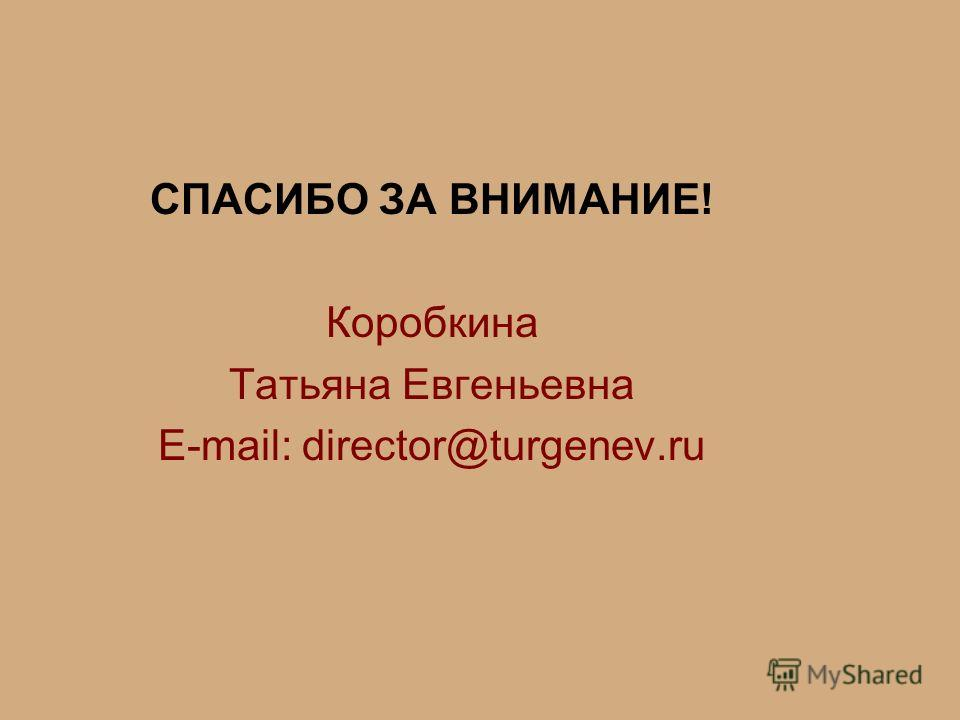 СПАСИБО ЗА ВНИМАНИЕ! Коробкина Татьяна Евгеньевна E-mail: director@turgenev.ru