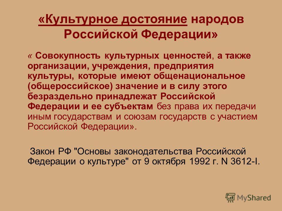 «Культурное достояние народов Российской Федерации» « Совокупность культурных ценностей, а также организации, учреждения, предприятия культуры, которые имеют общенациональное (общероссийское) значение и в силу этого безраздельно принадлежат Российско