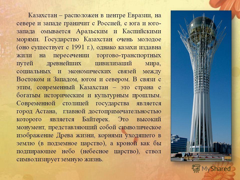 Казахстан – расположен в центре Евразии, на севере и западе граничит с Россией, с юга и юго- запада омывается Аральским и Каспийскими морями. Государство Казахстан очень молодое (оно существует с 1991 г.), однако казахи издавна жили на пересечении то