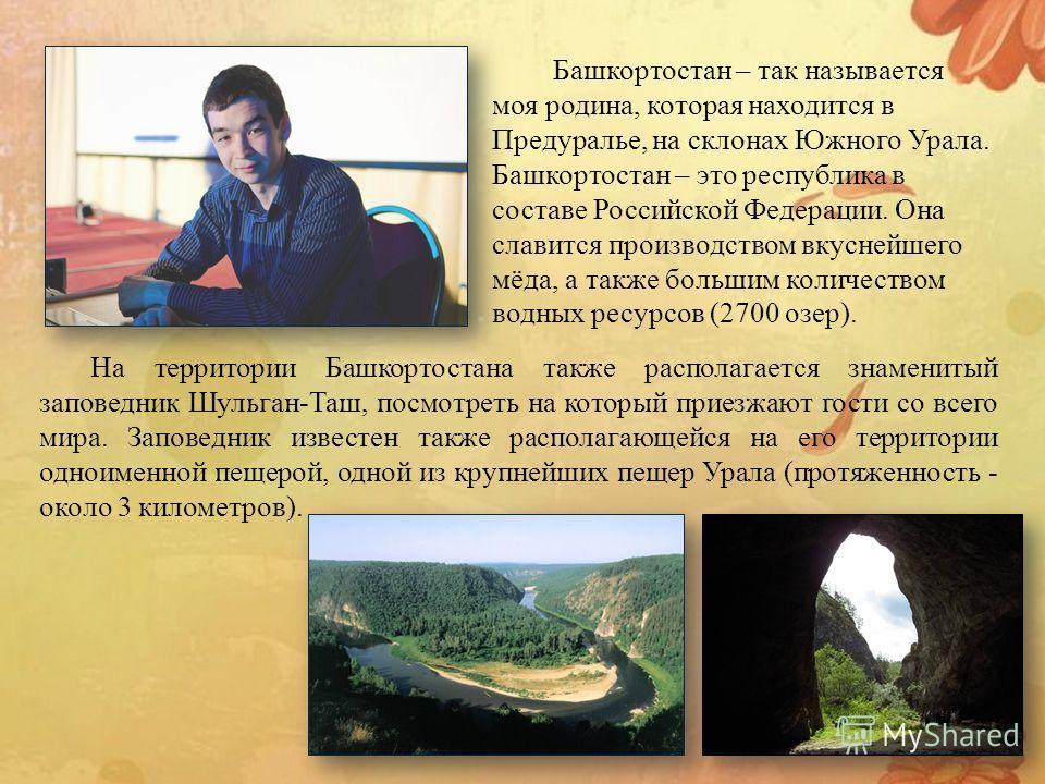 На территории Башкортостана также располагается знаменитый заповедник Шульган-Таш, посмотреть на который приезжают гости со всего мира. Заповедник известен также располагающейся на его территории одноименной пещерой, одной из крупнейших пещер Урала (