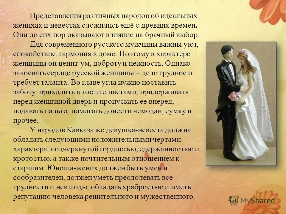 Представления различных народов об идеальных женихах и невестах сложились ещё с древних времен. Они до сих пор оказывают влияние на брачный выбор. Для современного русского мужчины важны уют, спокойствие, гармония в доме. Поэтому в характере женщины