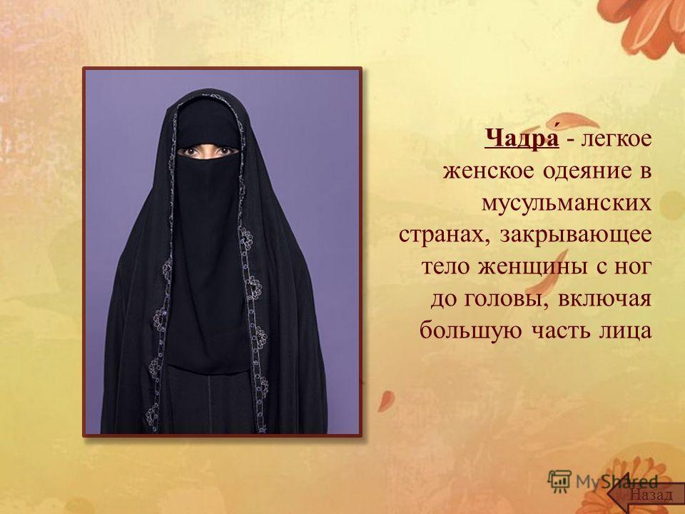 Чадра́ - легкое женское одеяние в мусульманских странах, закрывающее тело женщины с ног до головы, включая большую часть лица Назад