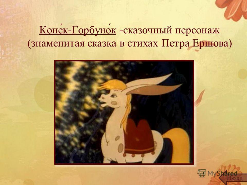 Коне́к-Горбуно́к -сказочный персонаж (знаменитая сказка в стихах Петра Ершова) Назад