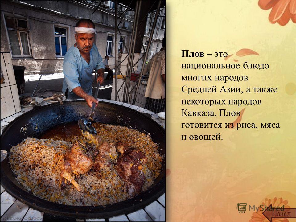 Плов – это национальное блюдо многих народов Средней Азии, а также некоторых народов Кавказа. Плов готовится из риса, мяса и овощей. Назад