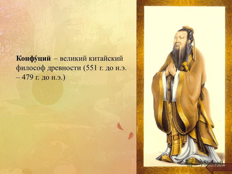 Конфуций – великий китайский философ древности (551 г. до н.э. – 479 г. до н.э.) Назад