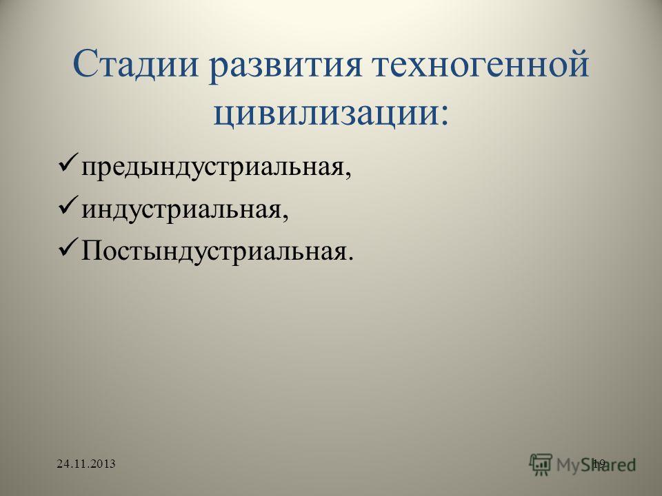 Стадии развития техногенной цивилизации: предындустриальная, индустриальная, Постындустриальная. 24.11.201319