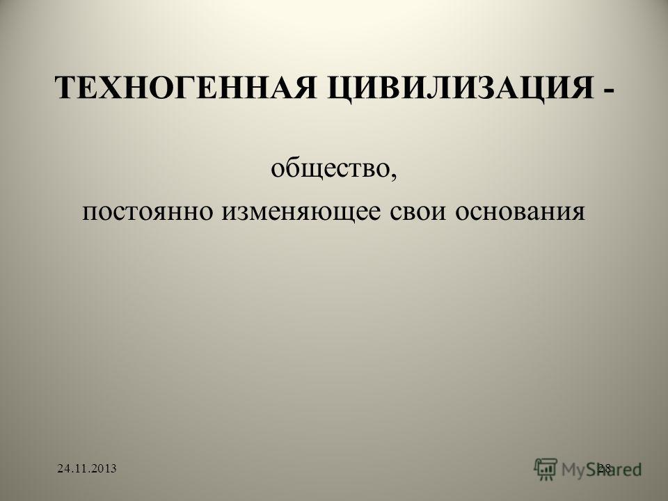ТЕХНОГЕННАЯ ЦИВИЛИЗАЦИЯ - общество, постоянно изменяющее свои основания 24.11.201328