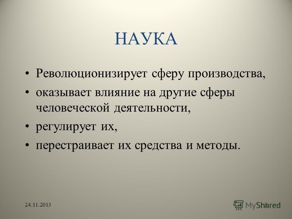НАУКА Революционизирует сферу производства, оказывает влияние на другие сферы человеческой деятельности, регулирует их, перестраивает их средства и методы. 24.11.20133