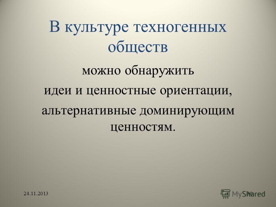 В культуре техногенных обществ можно обнаружить идеи и ценностные ориентации, альтернативные доминирующим ценностям. 24.11.201330