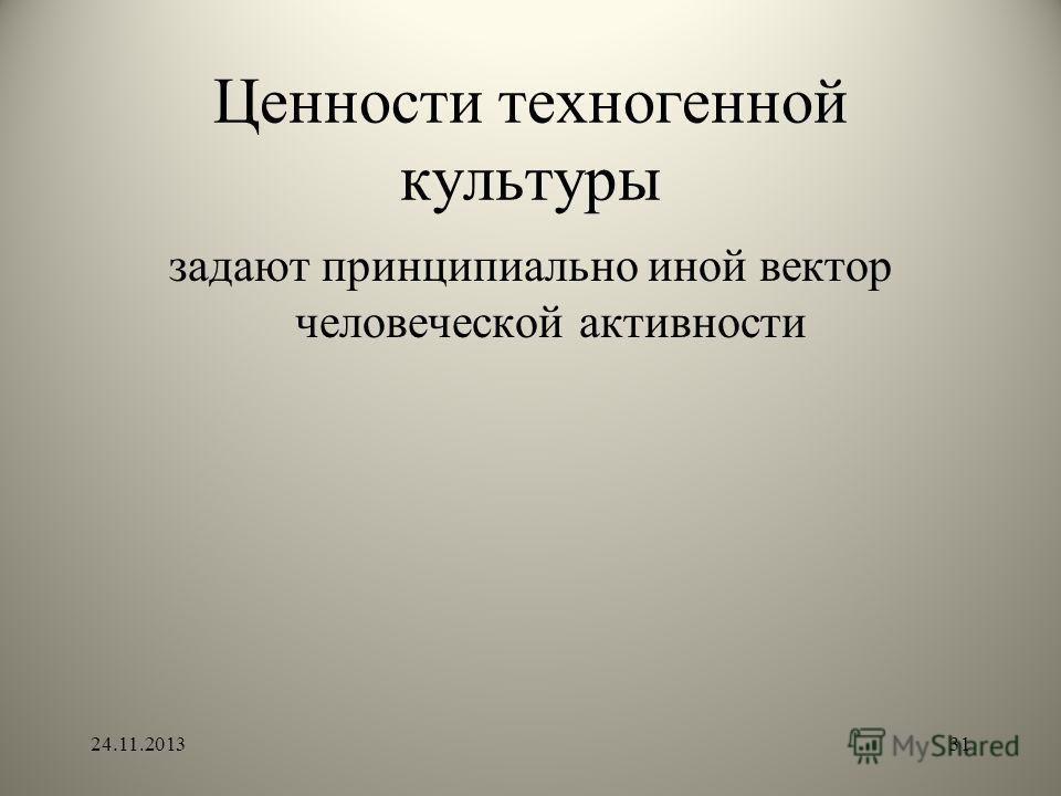 Ценности техногенной культуры задают принципиально иной вектор человеческой активности 24.11.201331