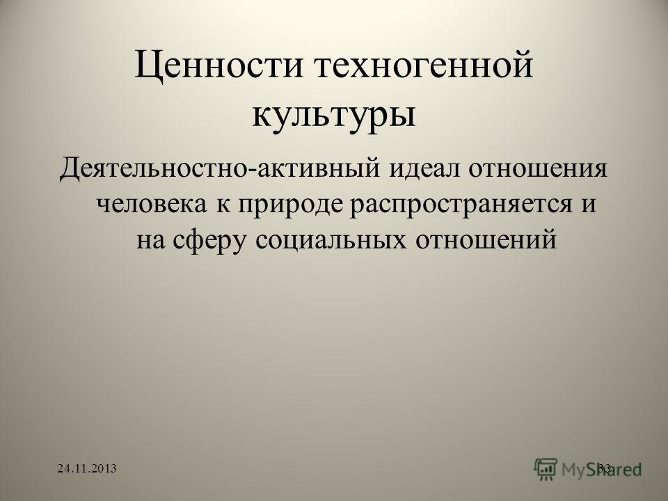Ценности техногенной культуры Деятельностно-активный идеал отношения человека к природе распространяется и на сферу социальных отношений 24.11.201333