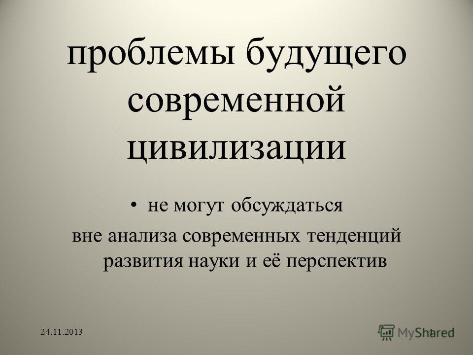 проблемы будущего современной цивилизации не могут обсуждаться вне анализа современных тенденций развития науки и её перспектив 24.11.20134