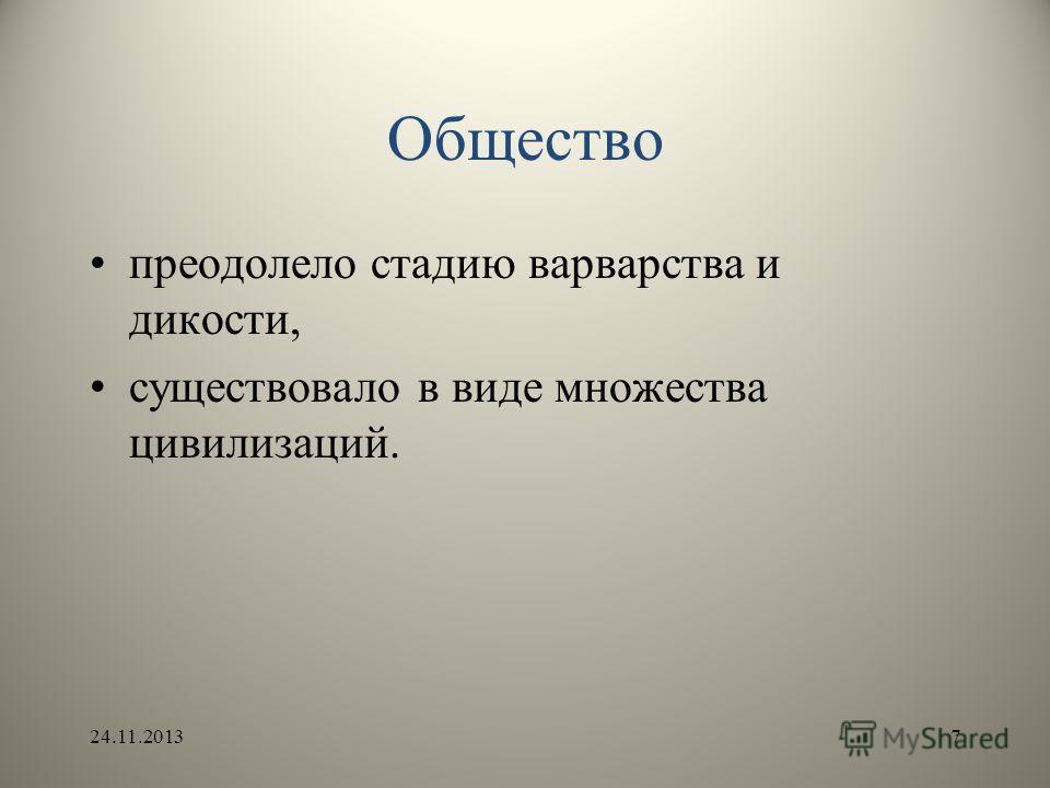 Общество преодолело стадию варварства и дикости, существовало в виде множества цивилизаций. 24.11.20137
