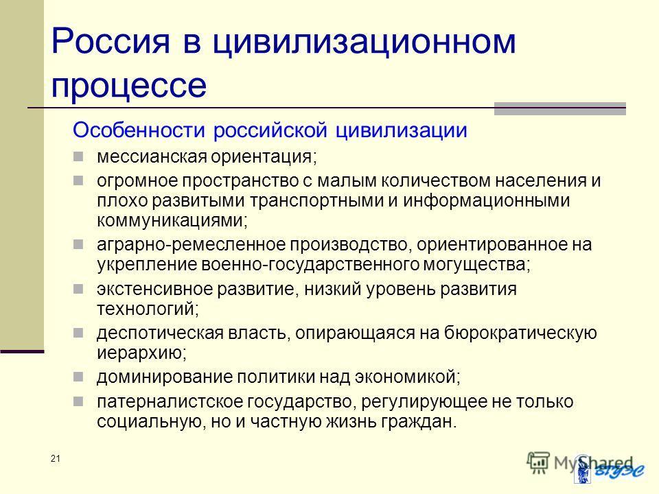 21 Россия в цивилизационном процессе Особенности российской цивилизации мессианская ориентация; огромное пространство с малым количеством населения и плохо развитыми транспортными и информационными коммуникациями; аграрно-ремесленное производство, ор