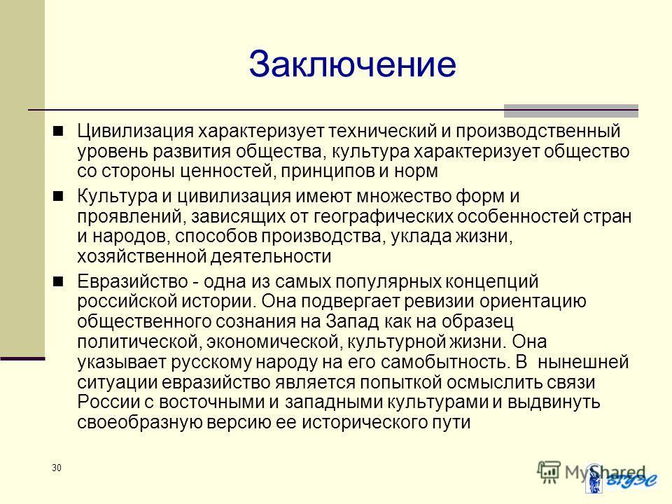 30 Заключение Цивилизация характеризует технический и производственный уровень развития общества, культура характеризует общество со стороны ценностей, принципов и норм Культура и цивилизация имеют множество форм и проявлений, зависящих от географиче