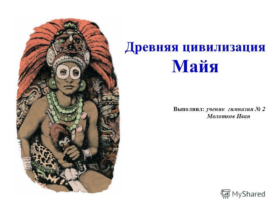 Древняя цивилизация Майя Выполнил: ученик гимназии 2 Молотков Иван