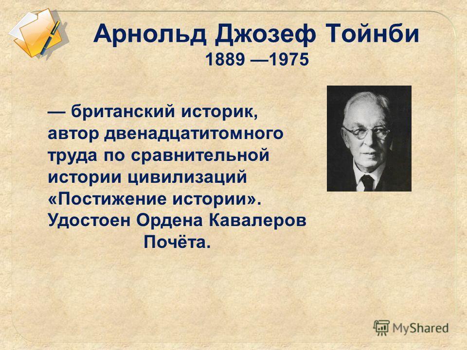Арнольд Джозеф Тойнби 1889 1975 британский историк, автор двенадцатитомного труда по сравнительной истории цивилизаций «Постижение истории». Удостоен Ордена Кавалеров Почёта.