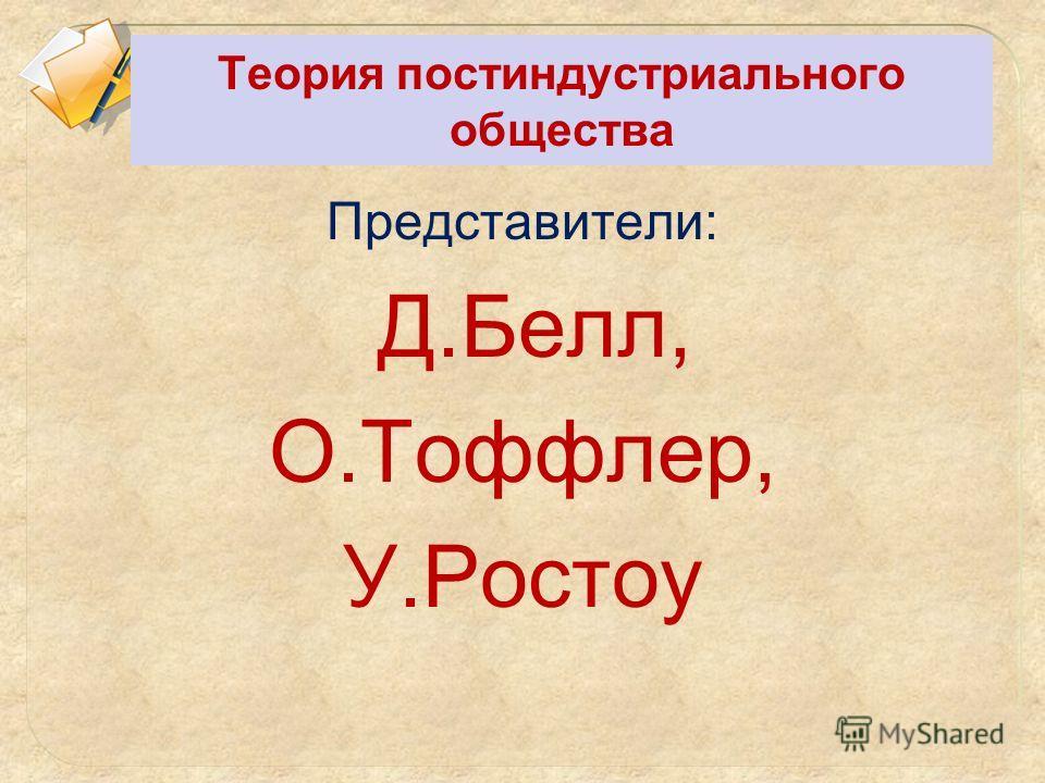 Теория постиндустриального общества Представители: Д.Белл, О.Тоффлер, У.Ростоу