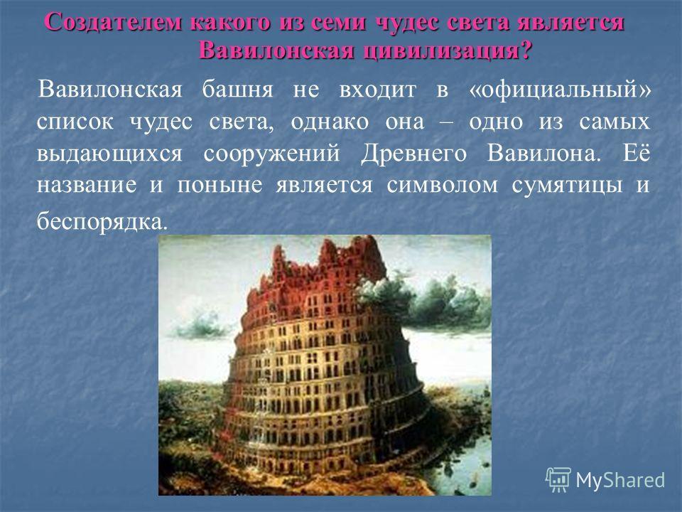 Создателем какого из семи чудес света является Вавилонская цивилизация? Вавилонская башня не входит в «официальный» список чудес света, однако она – одно из самых выдающихся сооружений Древнего Вавилона. Её название и поныне является символом сумятиц