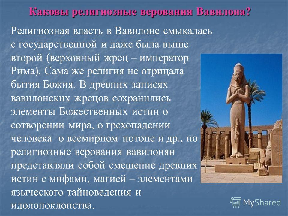 Каковы религиозные верования Вавилона? Религиозная власть в Вавилоне смыкалась с государственной и даже была выше второй (верховный жрец – император Рима). Сама же религия не отрицала бытия Божия. В древних записях вавилонских жрецов сохранились элем