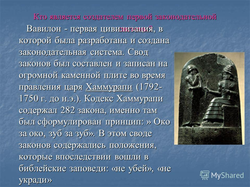 Кто является создателем первой законодательной системы? Вавилон - первая цивилизация, в которой была разработана и создана законодательная система. Свод законов был составлен и записан на огромной каменной плите во время правления царя Хаммурапи (179