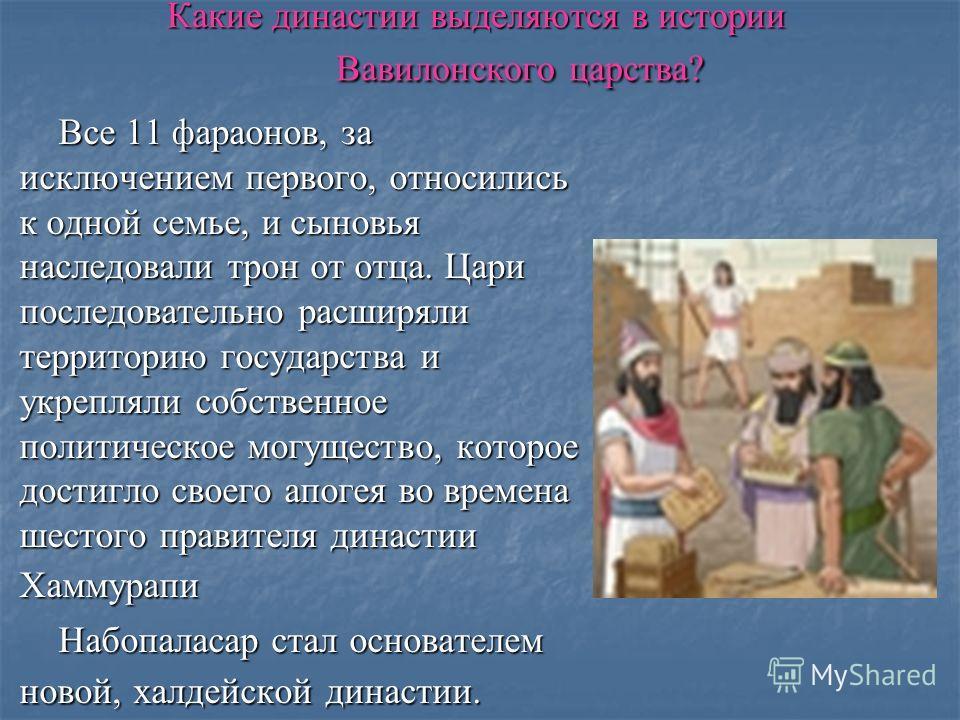 Какие династии выделяются в истории Вавилонского царства? Все 11 фараонов, за исключением первого, относились к одной семье, и сыновья наследовали трон от отца. Цари последовательно расширяли территорию государства и укрепляли собственное политическо