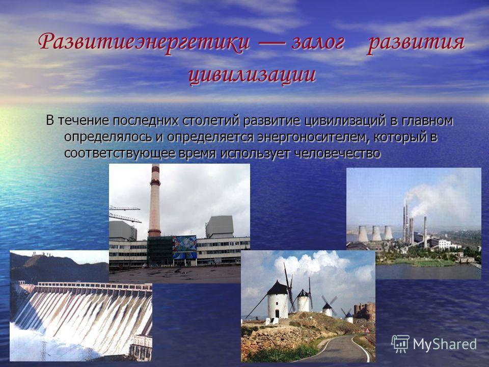Развитиеэнергетики залог развития цивилизации В течение последних столетий развитие цивилизаций в главном определялось и определяется энергоносителем, который в соответствующее время использует человечество