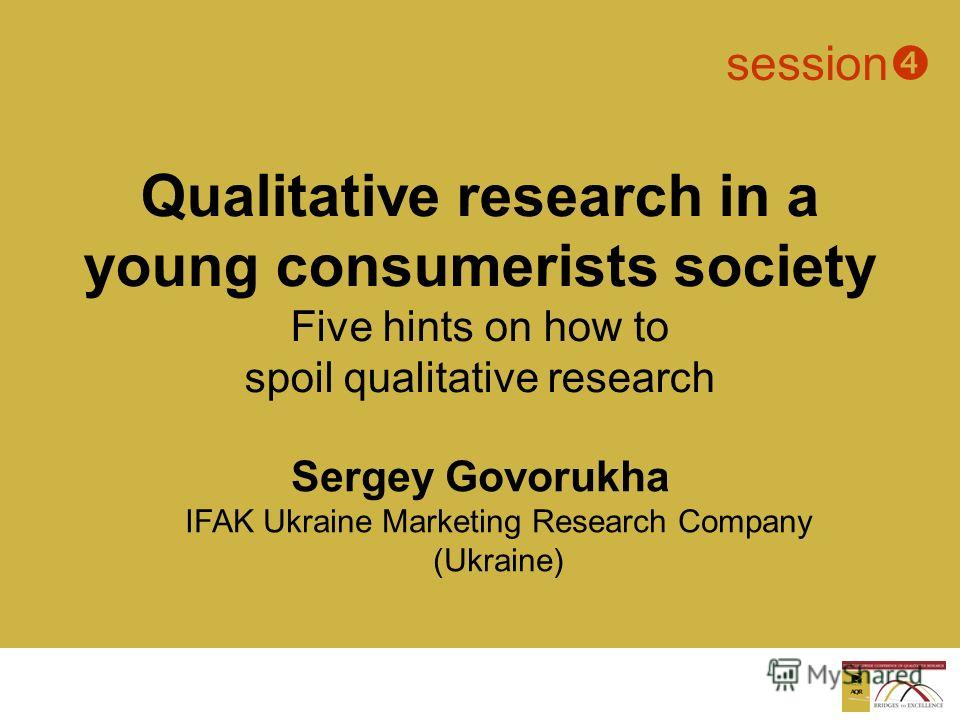 Sergey Govorukha IFAK Ukraine Marketing Research Company (Ukraine) session Qualitative research in a young consumerists society Five hints on how to spoil qualitative research