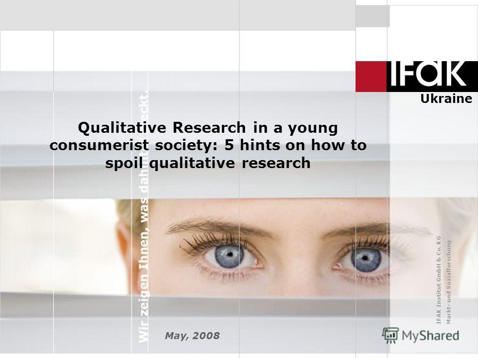 IFAK Institut GmbH & Co. KG Markt- und Sozialforschung Ukraine Qualitative Research in a young consumerist society: 5 hints on how to spoil qualitative research May, 2008