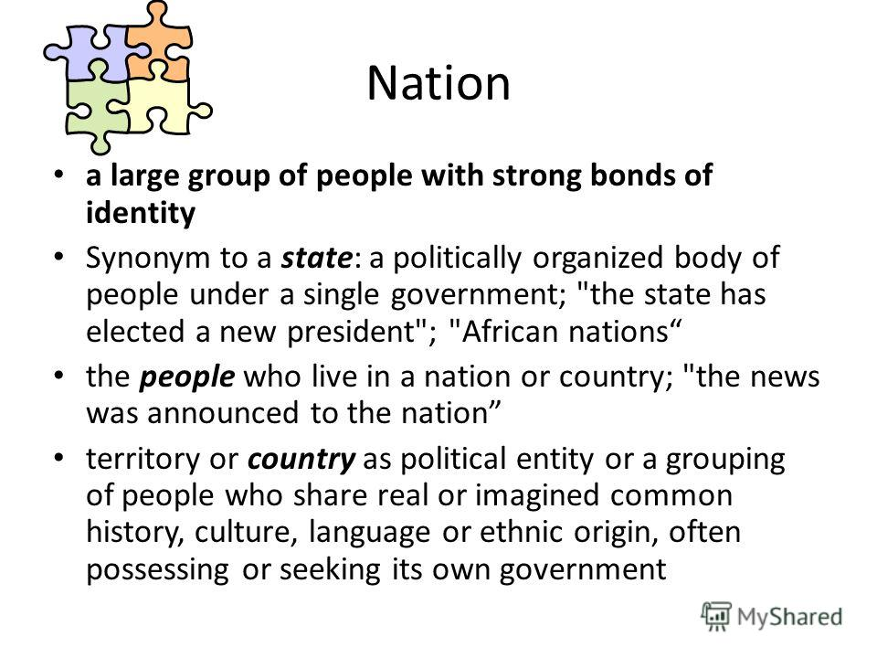 Nation a large group of people with strong bonds of identity Synonym to a state: a politically organized body of people under a single government;