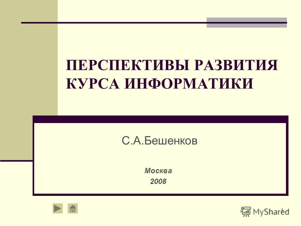 1 ПЕРСПЕКТИВЫ РАЗВИТИЯ КУРСА ИНФОРМАТИКИ С.А.Бешенков Москва 2008