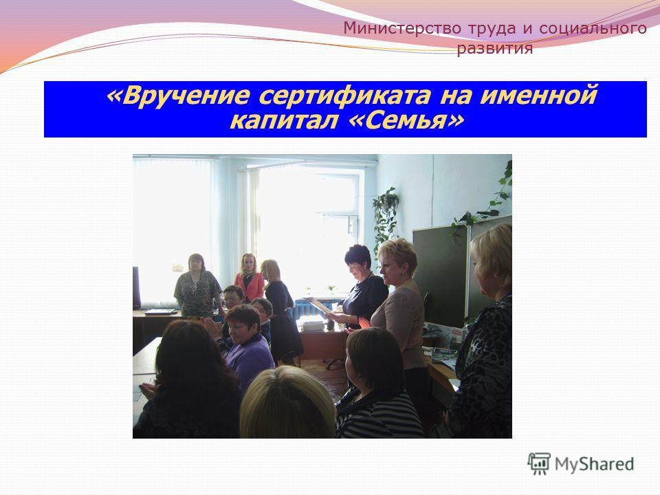 «Вручение сертификата на именной капитал «Семья» Министерство труда и социального развития