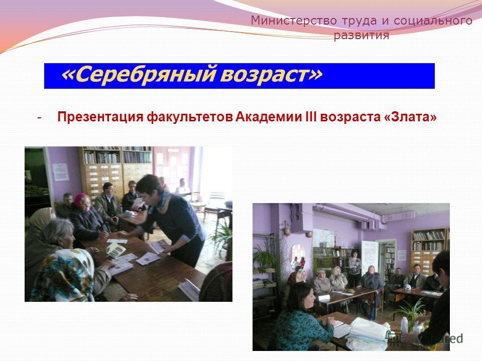 «Серебряный возраст» -Презентация факультетов Академии III возраста «Злата» Министерство труда и социального развития