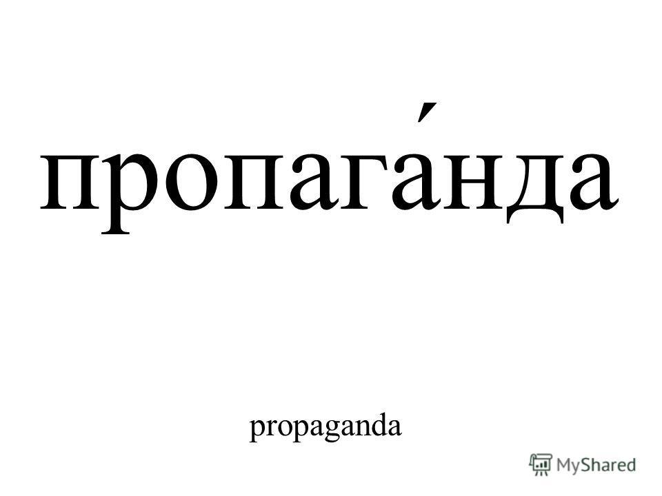 пропага́нда propaganda