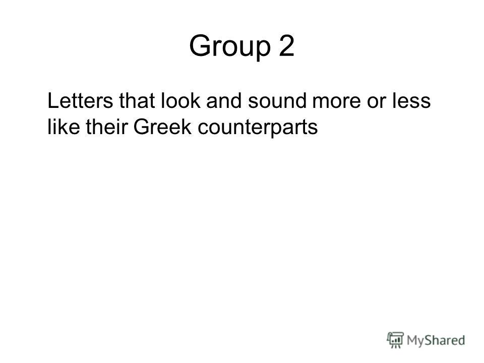 Group 2 Letters that look and sound more or less like their Greek counterparts