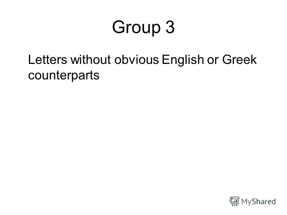 Group 3 Letters without obvious English or Greek counterparts