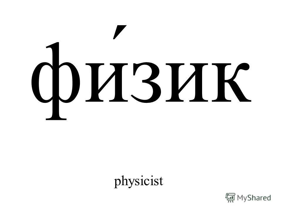 фи́зик physicist