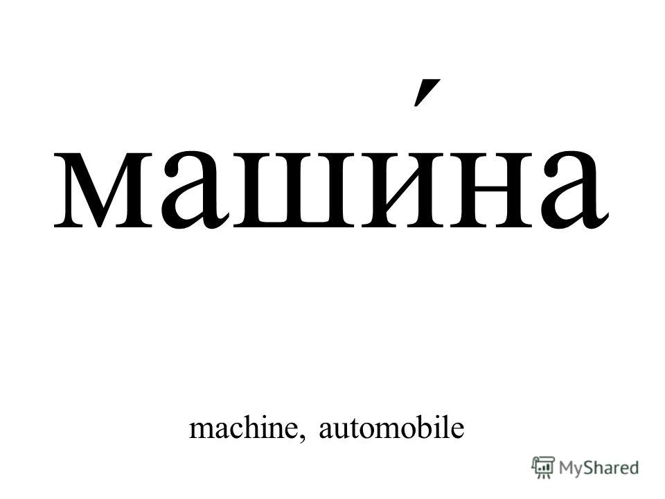 маши́на machine, automobile