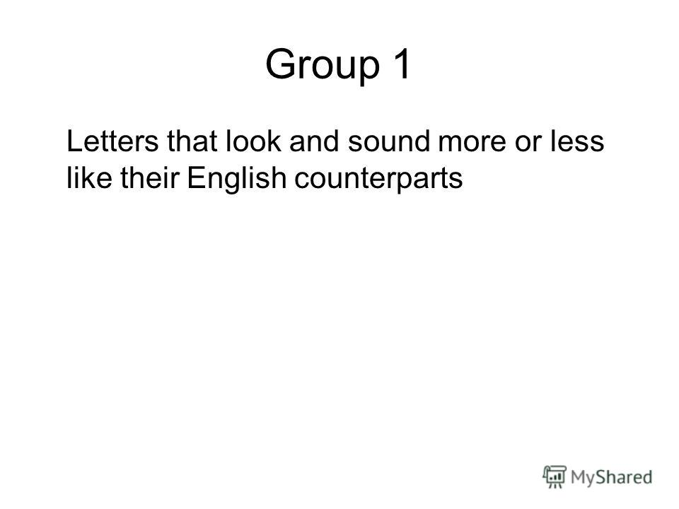 Group 1 Letters that look and sound more or less like their English counterparts