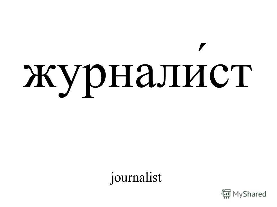 журнали́ст journalist